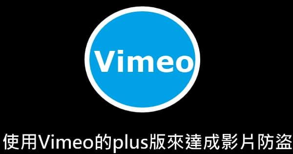 [教學]如何使用Vimeo的plus版來達成影片防盜?(每月210元)