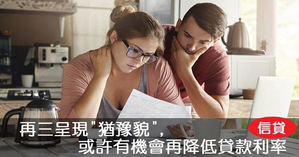 """【信貸】再三呈現""""猶豫貌"""",或許有機會再降低貸款利率"""