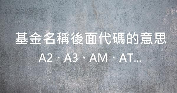 【基金】名稱後面代碼的意思-A2,A3,AM,AT…